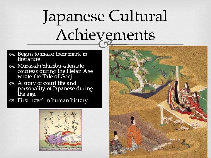 Japanese Cultural Achievements Began to make their mark in literature. Murasaki Shikibu-a female courtess