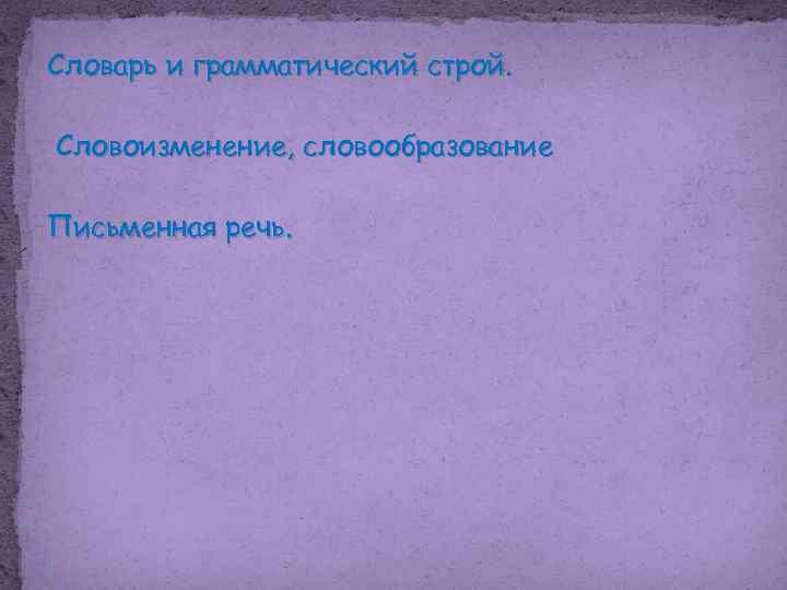 Словарь и грамматический строй. Словоизменение, словообразование Письменная речь.