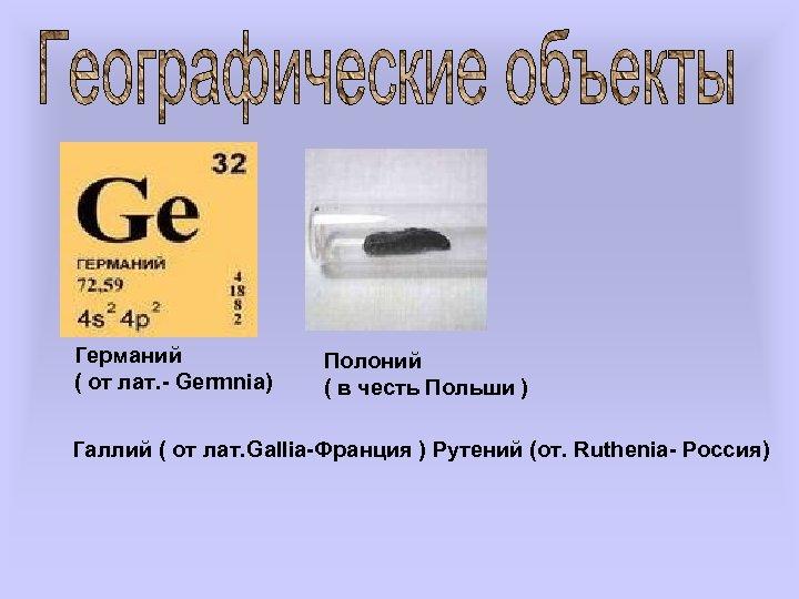 Германий ( от лат. - Germnia) Полоний ( в честь Польши ) Галлий (