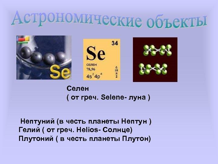 Селен ( от греч. Selene- луна ) Нептуний (в честь планеты Нептун ) Гелий