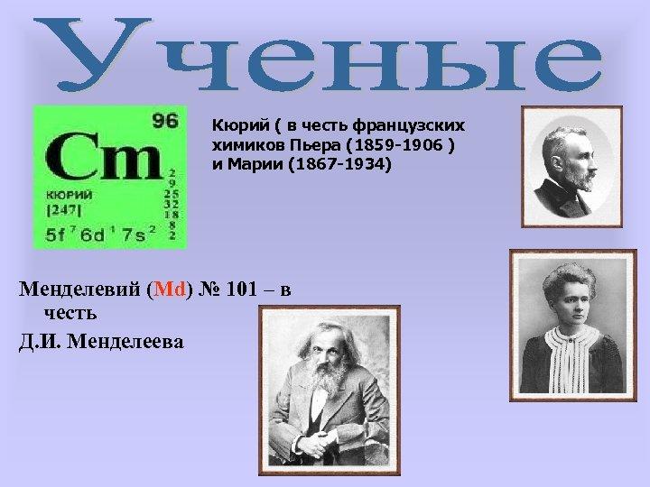 Кюрий ( в честь французских химиков Пьера (1859 -1906 ) и Марии (1867 -1934)