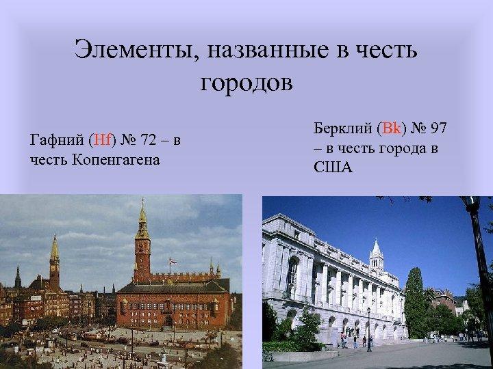 Элементы, названные в честь городов Гафний (Hf) № 72 – в честь Копенгагена Берклий