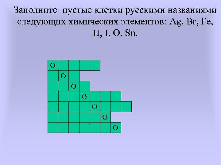 Заполните пустые клетки русскими названиями следующих химических элементов: Ag, Br, Fe, H, I, O,
