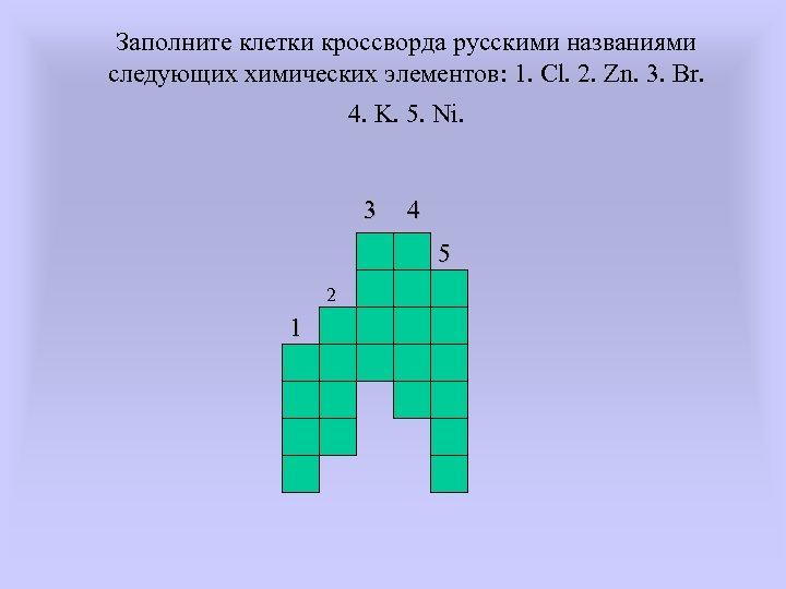 Заполните клетки кроссворда русскими названиями следующих химических элементов: 1. Cl. 2. Zn. 3. Br.