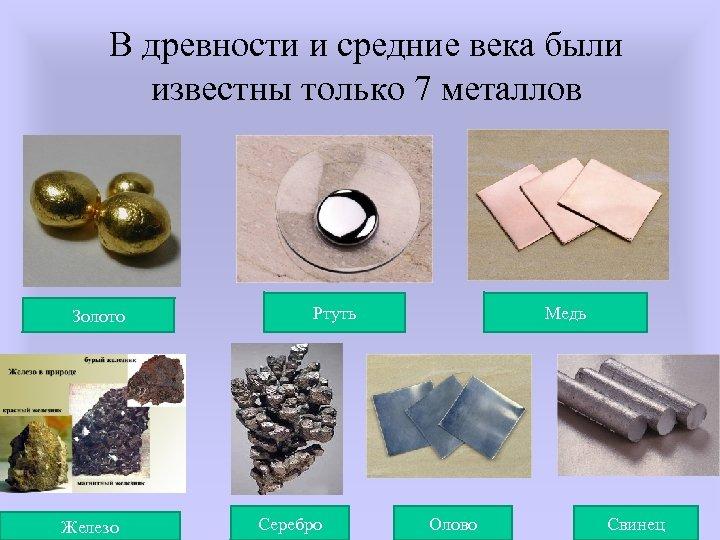 В древности и средние века были известны только 7 металлов Золото Железо Ртуть Серебро