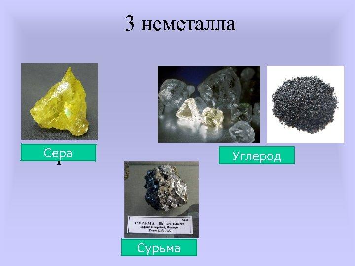 3 неметалла Сера сера Углерод Сурьма