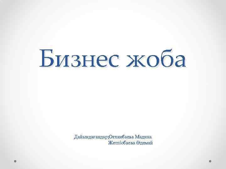 Бизнес жоба Дайындағандар; Оғланбаева Мадина Жетпісбаева Әдемай