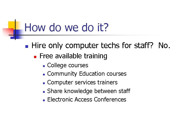 How do we do it? n Hire only computer techs for staff? No. n