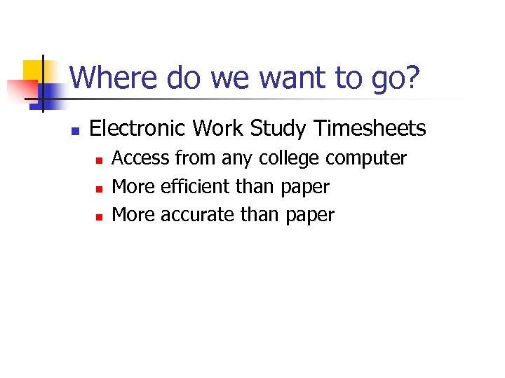 Where do we want to go? n Electronic Work Study Timesheets n n n