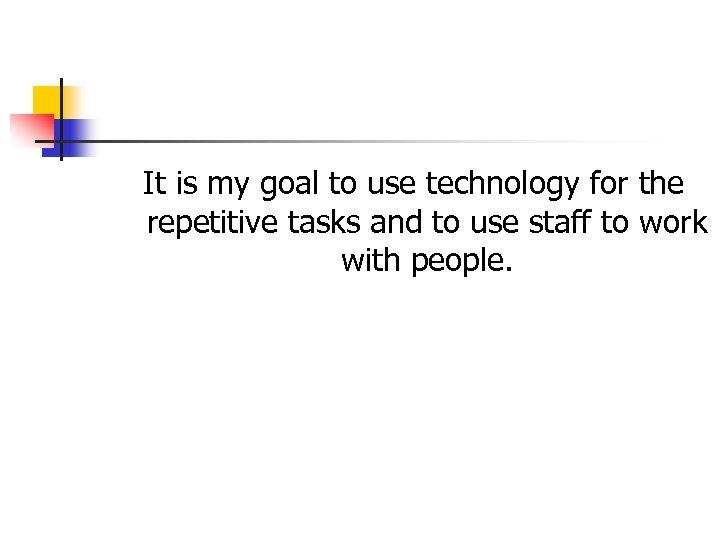 It is my goal to use technology for the repetitive tasks and to use
