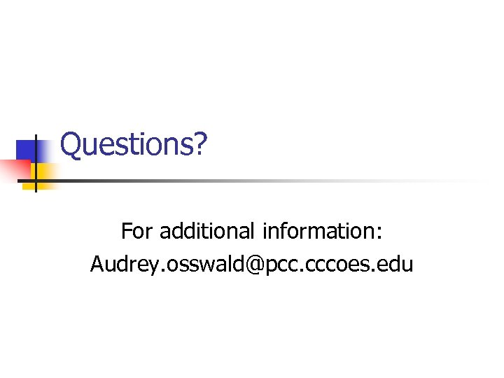 Questions? For additional information: Audrey. osswald@pcc. cccoes. edu
