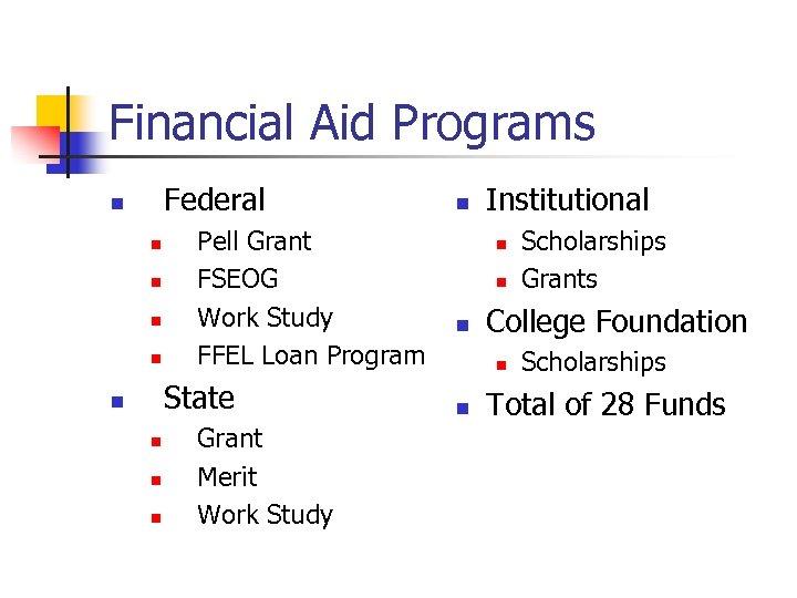 Financial Aid Programs Federal n n n Pell Grant FSEOG Work Study FFEL Loan