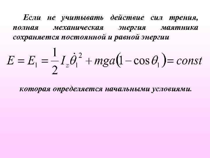 Если не учитывать действие сил трения, полная механическая энергия маятника сохраняется постоянной и равной