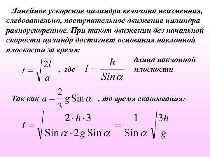 Линейное ускорение цилиндра величина неизменная, следовательно, поступательное движение цилиндра равноускоренное. При таком движении без