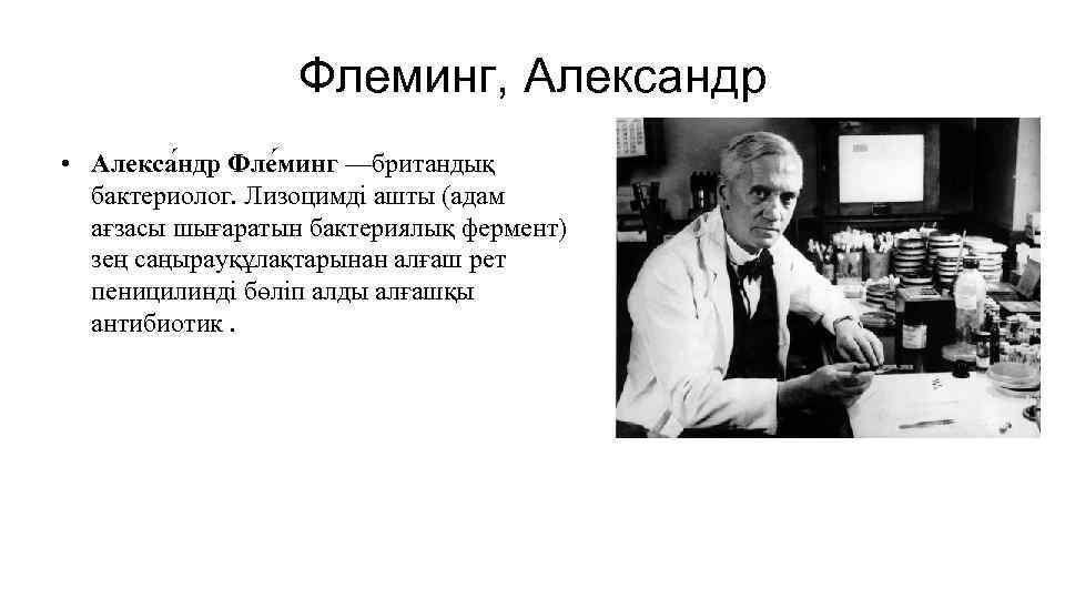 Флеминг, Александр • Алекса ндр Фле минг —британдық бактериолог. Лизоцимді ашты (адам ағзасы шығаратын
