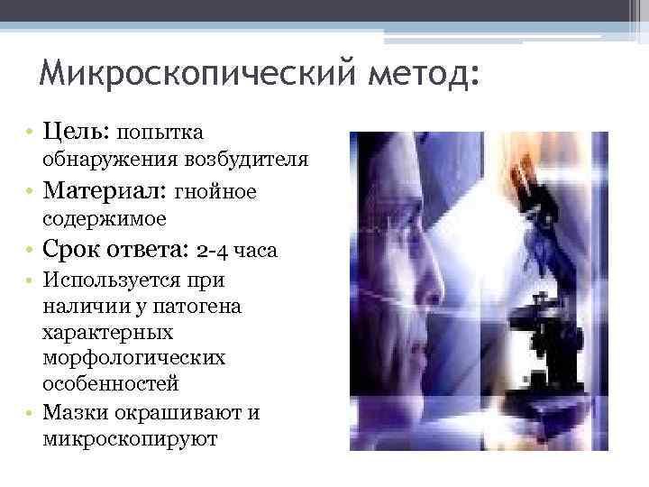 Микроскопический метод: • Цель: попытка • • обнаружения возбудителя Материал: гнойное содержимое Срок ответа: