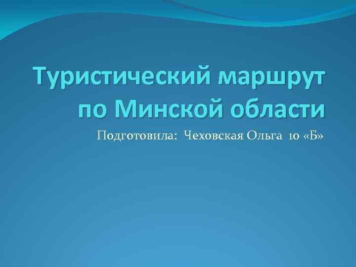 Туристический маршрут по Минской области Подготовила: Чеховская Ольга 10 «Б»