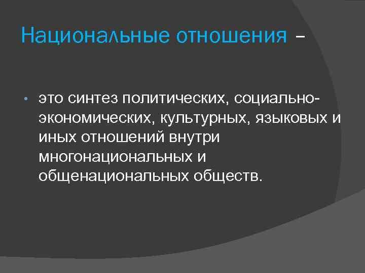 Национальные отношения – • это синтез политических, социальноэкономических, культурных, языковых и иных отношений внутри