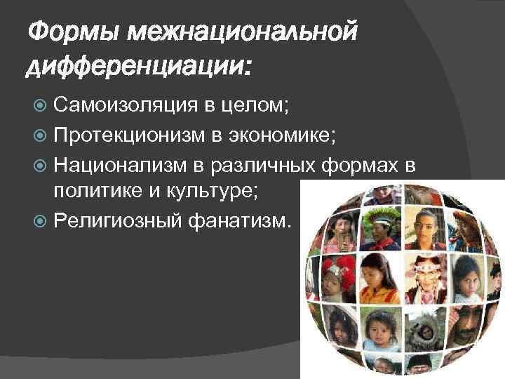 Формы межнациональной дифференциации: Самоизоляция в целом; Протекционизм в экономике; Национализм в различных формах в