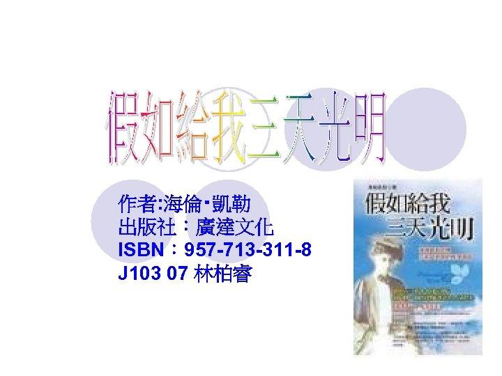 作者: 海倫‧凱勒 出版社:廣達文化 ISBN: 957 -713 -311 -8 J 103 07 林柏睿