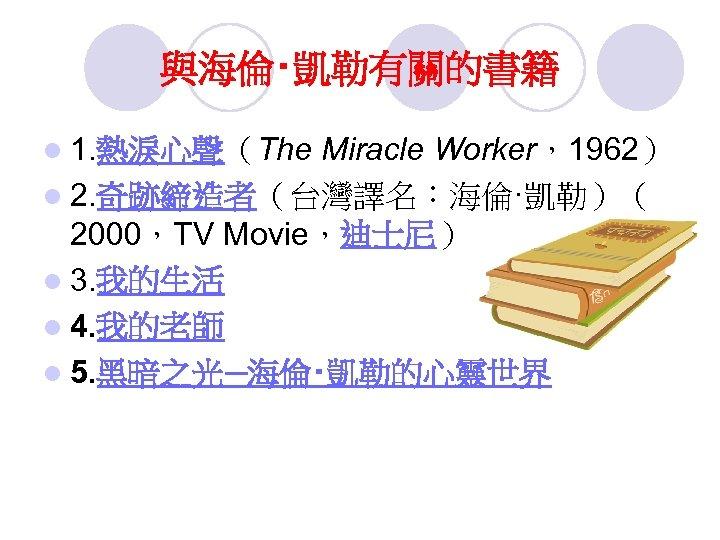 與海倫‧凱勒有關的書籍 l 1. 熱淚心聲(The Miracle Worker,1962) l 2. 奇跡締造者(台灣譯名:海倫·凱勒)( 2000,TV Movie,迪士尼) l 3. 我的生活