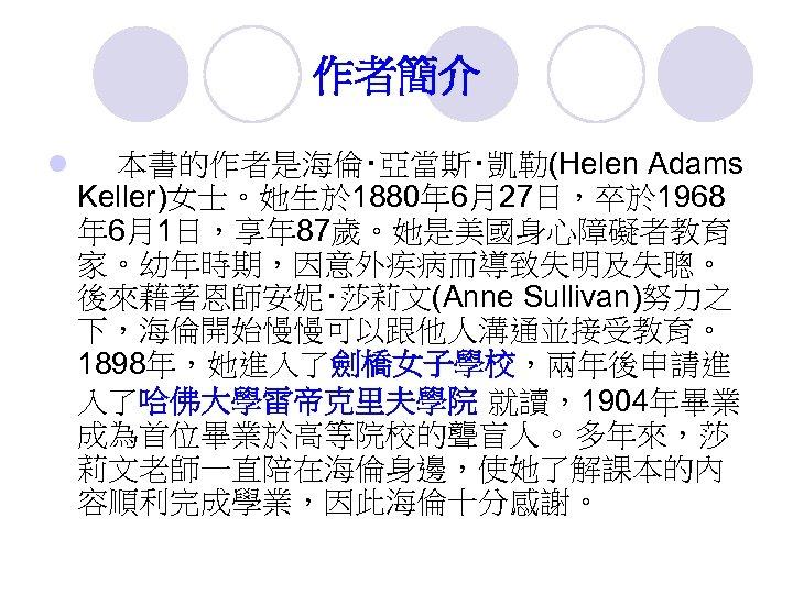作者簡介 l 本書的作者是海倫‧亞當斯‧凱勒(Helen Adams Keller)女士。她生於 1880年 6月27日,卒於 1968 年 6月1日,享年 87歲。她是美國身心障礙者教育 家。幼年時期,因意外疾病而導致失明及失聰。 後來藉著恩師安妮‧莎莉文(Anne Sullivan)努力之