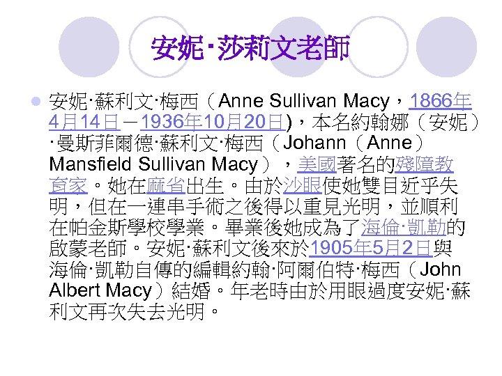 安妮‧莎莉文老師 l 安妮·蘇利文·梅西(Anne Sullivan Macy,1866年 4月14日-1936年 10月20日),本名約翰娜(安妮) ·曼斯菲爾德·蘇利文·梅西(Johann(Anne) Mansfield Sullivan Macy),美國著名的殘障教 育家。她在麻省出生。由於沙眼使她雙目近乎失 明,但在一連串手術之後得以重見光明,並順利 在帕金斯學校學業。畢業後她成為了海倫·凱勒的