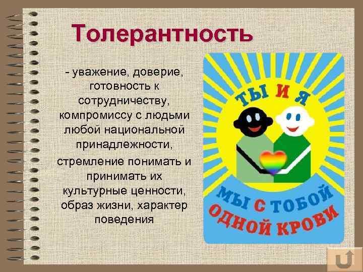 Толерантность уважение, доверие, готовность к сотрудничеству, компромиссу с людьми любой национальной принадлежности, стремление понимать