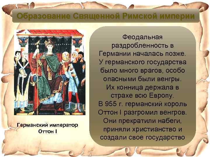Образование Священной Римской империи Германский император Оттон I Феодальная раздробленность в Германии началась позже.