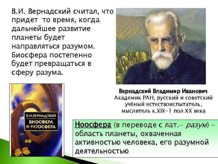В. И. Вернадский считал, что придет то время, когда дальнейшее развитие планеты будет направляться