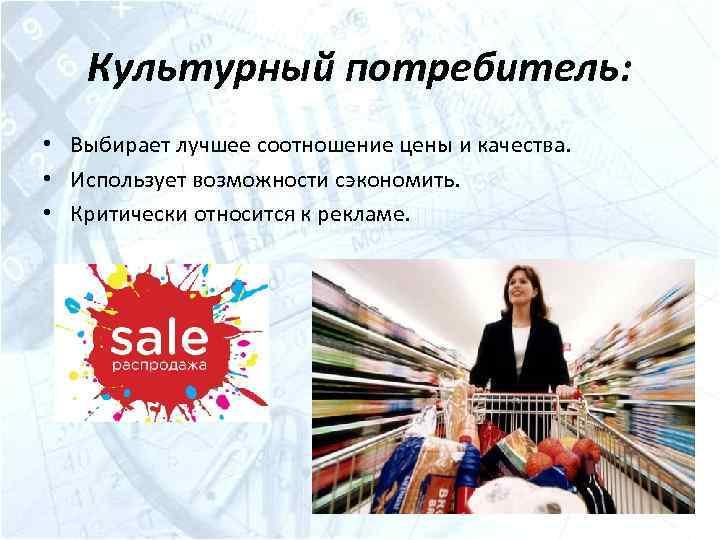 Культурный потребитель: • Выбирает лучшее соотношение цены и качества. • Использует возможности сэкономить. •