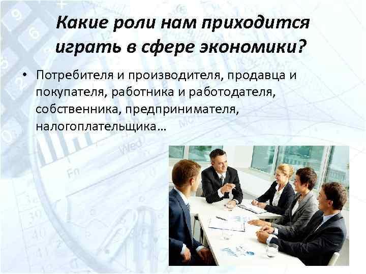 Какие роли нам приходится играть в сфере экономики? • Потребителя и производителя, продавца и