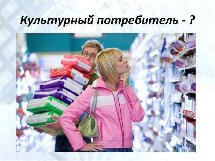 Культурный потребитель - ?