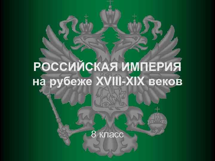 РОССИЙСКАЯ ИМПЕРИЯ на рубеже XVIII-XIX веков 8 класс