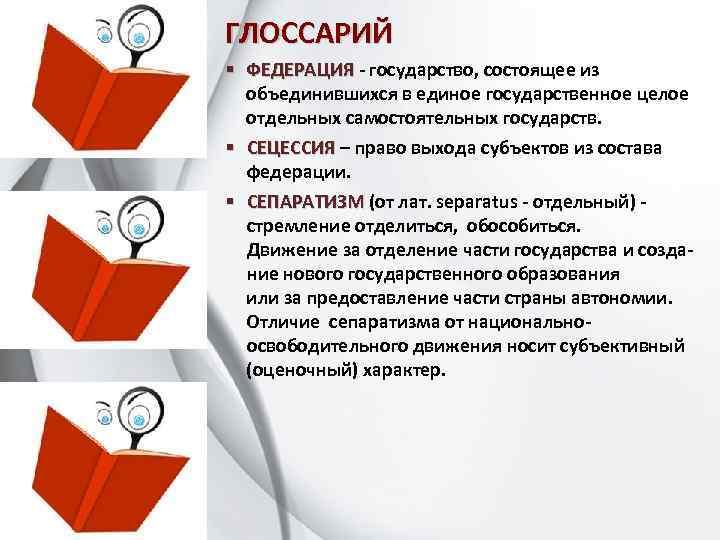 ГЛОССАРИЙ § ФЕДЕРАЦИЯ - государство, состоящее из ФЕДЕРАЦИЯ объединившихся в единое государственное целое отдельных