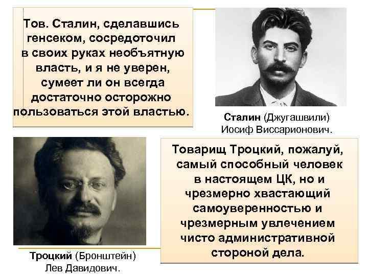 Тов. Сталин, сделавшись генсеком, сосредоточил в своих руках необъятную власть, и я не уверен,