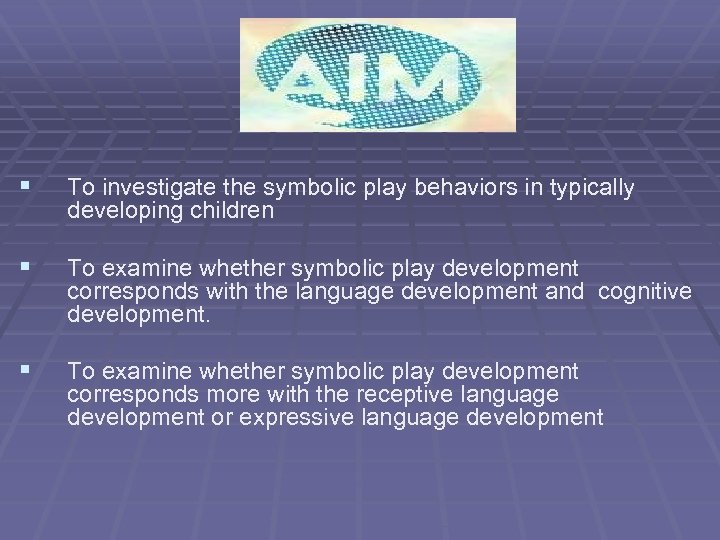§ To investigate the symbolic play behaviors in typically developing children § To examine