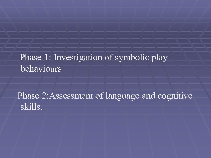Phase 1: Investigation of symbolic play behaviours Phase 2: Assessment of language and