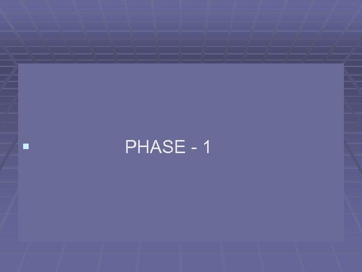 § PHASE - 1