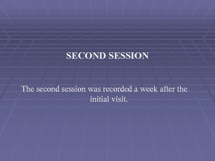 SECOND SESSION The second session was recorded a week after the initial visit.