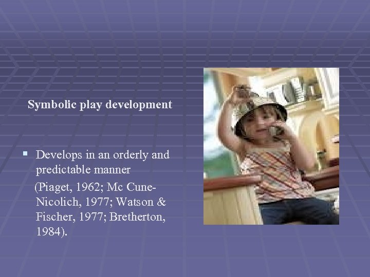 Symbolic play development § Develops in an orderly and predictable manner (Piaget, 1962; Mc
