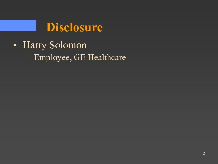 Disclosure • Harry Solomon – Employee, GE Healthcare 2