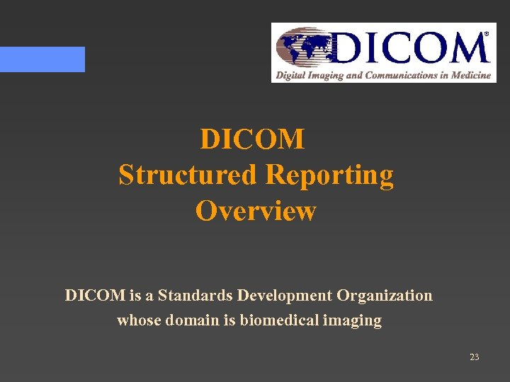 DICOM Structured Reporting Overview DICOM is a Standards Development Organization whose domain is biomedical