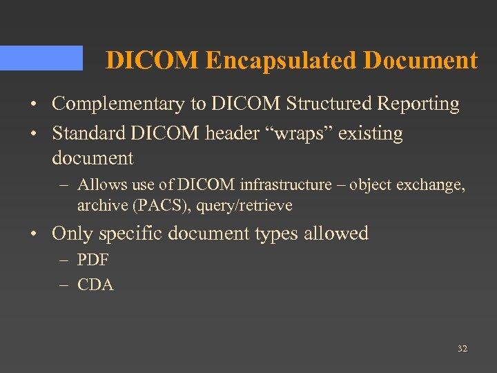 """DICOM Encapsulated Document • Complementary to DICOM Structured Reporting • Standard DICOM header """"wraps"""""""