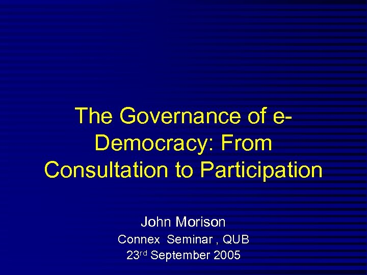 The Governance of e. Democracy: From Consultation to Participation John Morison Connex Seminar ,