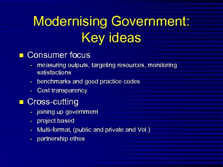 Modernising Government: Key ideas n Consumer focus - measuring outputs, targeting resources, monitoring satisfactions