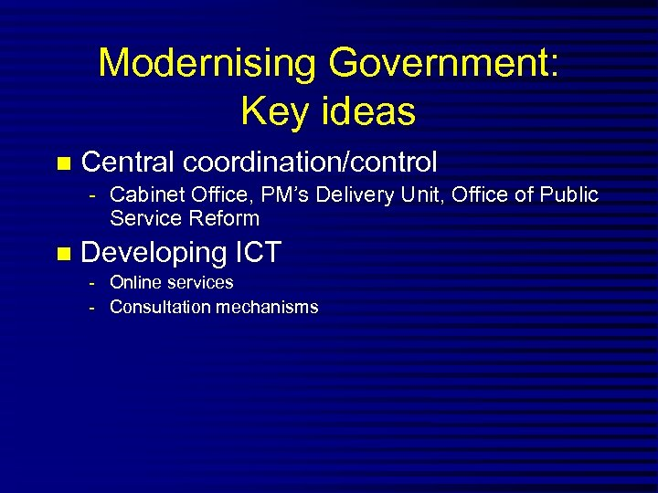 Modernising Government: Key ideas n Central coordination/control - Cabinet Office, PM's Delivery Unit, Office