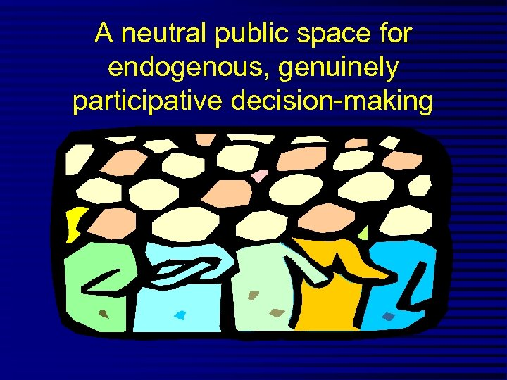 A neutral public space for endogenous, genuinely participative decision-making