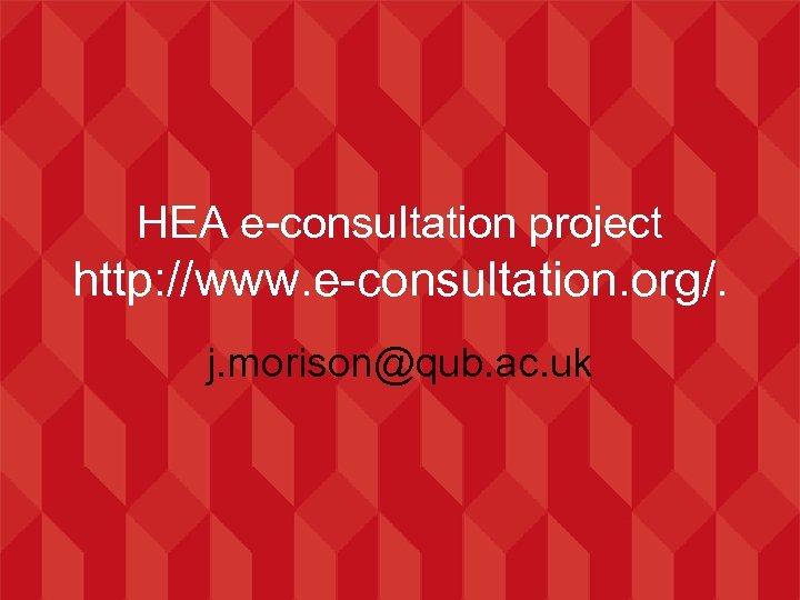 HEA e-consultation project http: //www. e-consultation. org/. j. morison@qub. ac. uk