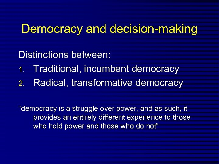 "Democracy and decision-making Distinctions between: 1. Traditional, incumbent democracy 2. Radical, transformative democracy ""democracy"